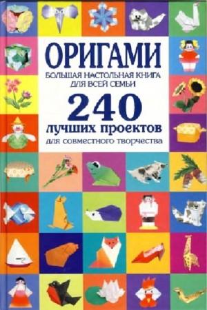 Соколова Светлана - Оригами. Большая настольная книга для всей семьи. 240 лучших проектов для совместного творчества (2009)