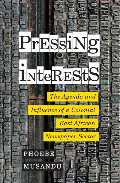 Pressing Interests The Agenda and Influence of a Colonial East African Newspaper Sector, 3rd Edition