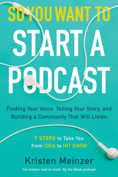So You Want to Start a Podcast Finding Your Voice, Telling Your Story, and Buildin...