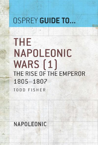 The Napoleonic Wars, Volume 1 The Rise of the Emperor 1805 1807 (Guide to   )