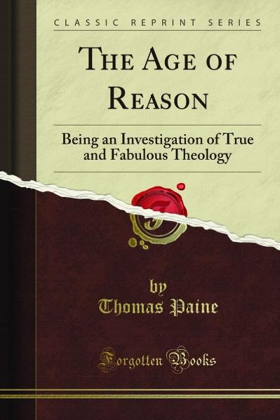 The Age of Reason Being an Investigation of True and Fabulous Theology