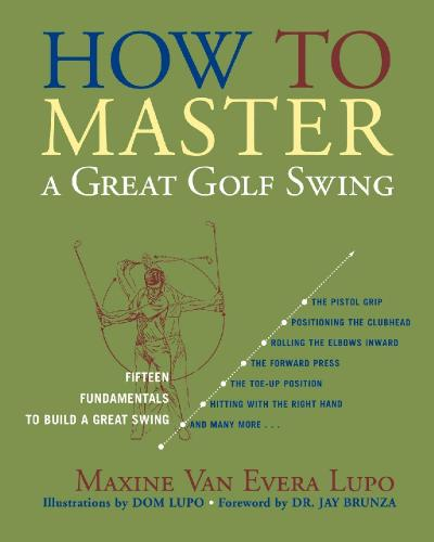 How to Master a Great Golf Swing Fifteen Fundamentals to Build a Great Swing, Seco...