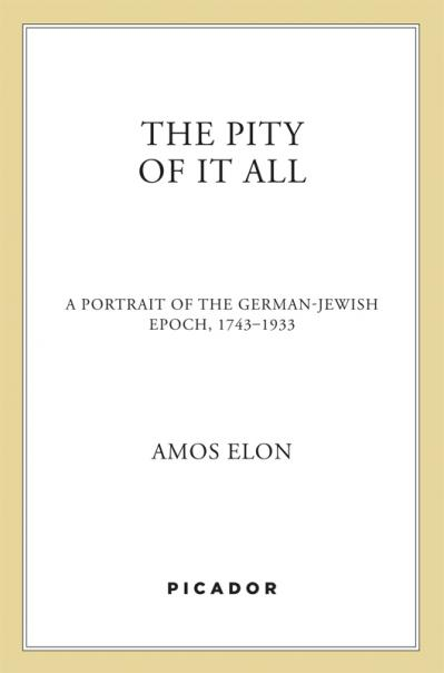 The Pity of It All A Portrait of the German-Jewish Epoch, 1743-19!