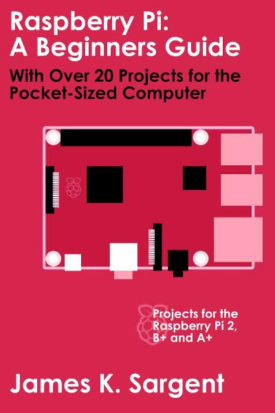 Raspberry Pi A Beginners Guide with Over 20 Projects for the Pocket-Sized Computer
